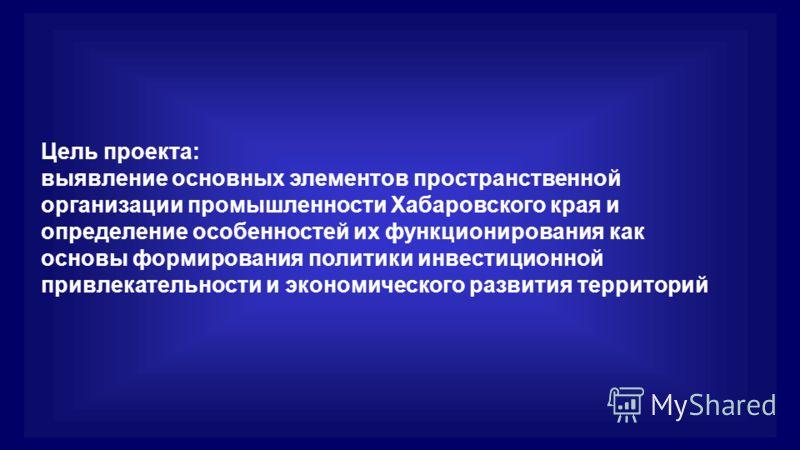 Цель проекта: выявление основных элементов пространственной организации промышленности Хабаровского края и определение особенностей их функционирования как основы формирования политики инвестиционной привлекательности и экономического развития террит