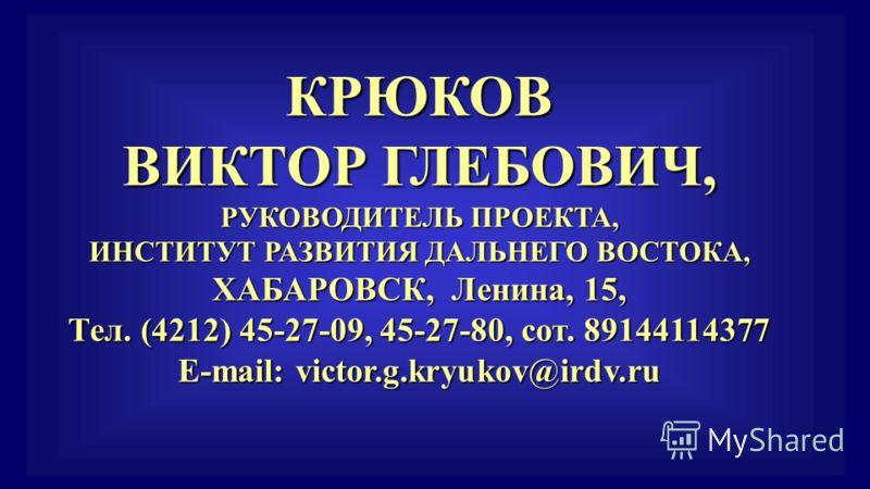 КРЮКОВ ВИКТОР ГЛЕБОВИЧ, РУКОВОДИТЕЛЬ ПРОЕКТА, ИНСТИТУТ РАЗВИТИЯ ДАЛЬНЕГО ВОСТОКА, ХАБАРОВСК, Ленина, 15, Тел. (4212) 45-27-09, 45-27-80, сот. 89144114377 E-mail: victor.g.kryukov@irdv.ru