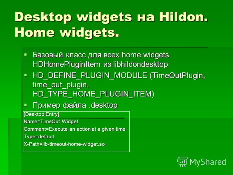 Desktop widgets на Hildon. Home widgets. Базовый класс для всех home widgets HDHomePluginItem из libhildondesktop Базовый класс для всех home widgets HDHomePluginItem из libhildondesktop HD_DEFINE_PLUGIN_MODULE (TimeOutPlugin, time_out_plugin, HD_TYP