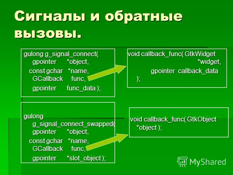 Сигналы и обратные вызовы. gulong g_signal_connect( gpointer *object, const gchar *name, GCallback func, const gchar *name, GCallback func, gpointer func_data ); gulong g_signal_connect_swapped( gpointer *object, const gchar *name, GCallback func, co