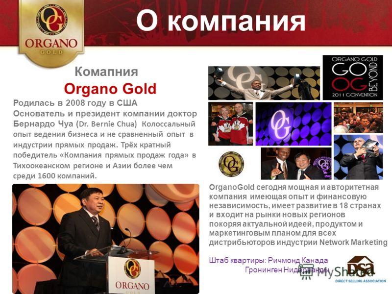 О компания Комапния Organo Gold Родилась в 2008 году в США Основатель и президент компании доктор Бернардо Чуа ( Dr. Bernie Chua) Колоссальный опыт ведения бизнеса и не сравненный опыт в индустрии прямых продаж. Трёх кратный победитель «Компания прям