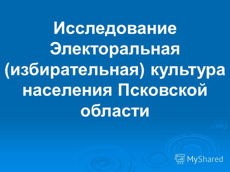 Исследование Электоральная (избирательная) культура населения Псковской области