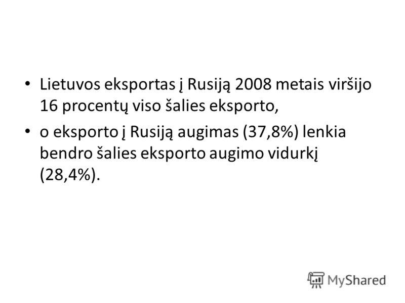 Lietuvos eksportas į Rusiją 2008 metais viršijo 16 procentų viso šalies eksporto, o eksporto į Rusiją augimas (37,8%) lenkia bendro šalies eksporto augimo vidurkį (28,4%).