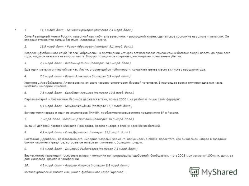 1. 14,1 млрд. долл. - Михаил Прохоров (потерял 7,4 млрд. долл.) Самый выгодный жених России, известный как любитель вечеринок и роскошной жизни, сделал свое состояние на золоте и металлах. Он впервые становится самым богатым человеком России. 2. 13,9