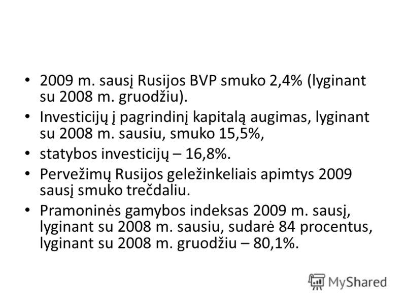 2009 m. sausį Rusijos BVP smuko 2,4% (lyginant su 2008 m. gruodžiu). Investicijų į pagrindinį kapitalą augimas, lyginant su 2008 m. sausiu, smuko 15,5%, statybos investicijų – 16,8%. Pervežimų Rusijos geležinkeliais apimtys 2009 sausį smuko trečdaliu