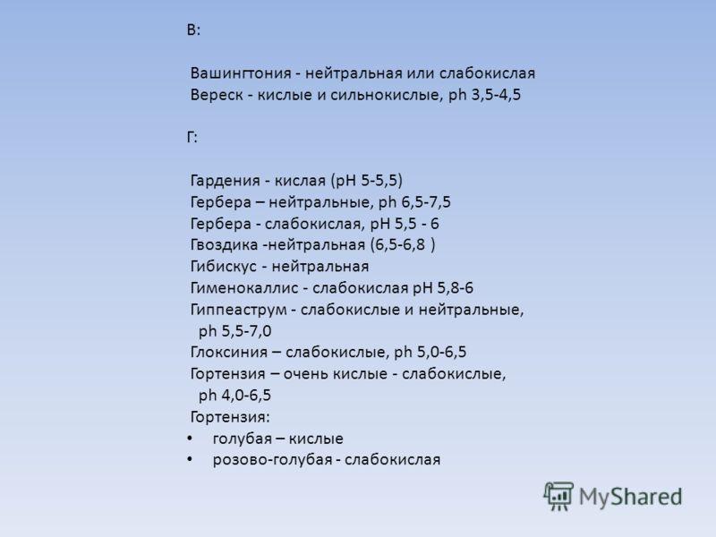 В: Вашингтония - нейтральная или слабокислая Вереск - кислые и сильнокислые, ph 3,5-4,5 Г: Гардения - кислая (рН 5-5,5) Гербера – нейтральные, ph 6,5-7,5 Гербера - слабокислая, рН 5,5 - 6 Гвоздика -нейтральная (6,5-6,8 ) Гибискус - нейтральная Гимено