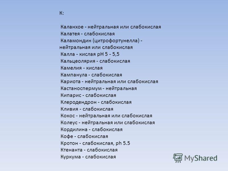 К: Каланхое - нейтральная или слабокислая Калатея - слабокислая Каламондин (цитрофортунелла) - нейтральная или слабокислая Калла - кислая рН 5 - 5,5 Кальцеолярия - слабокислая Камелия - кислая Кампанула - слабокислая Кариота - нейтральная или слабоки