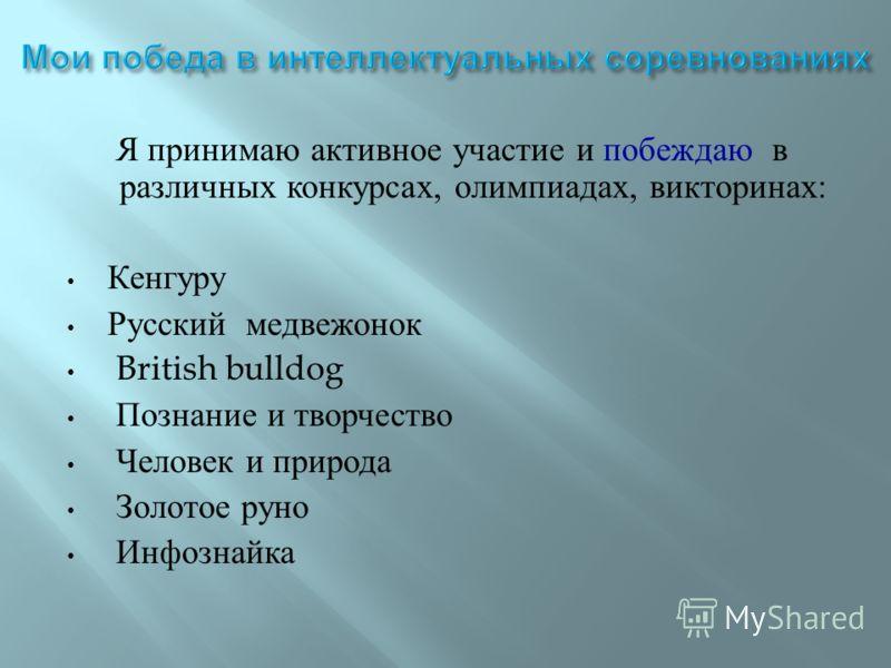 Я принимаю активное участие и побеждаю в различных конкурсах, олимпиадах, викторинах : Кенгуру Русский медвежонок British bulldog Познание и творчество Человек и природа Золотое руно Инфознайка