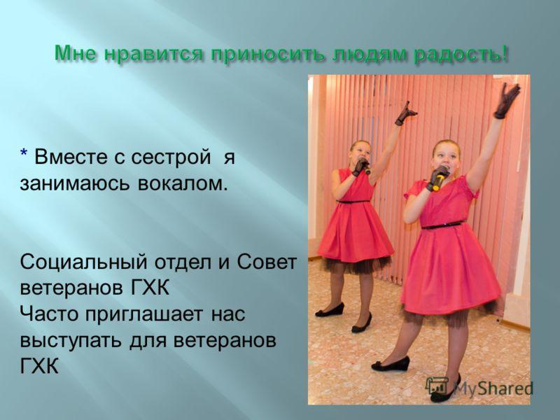 * Вместе с сестрой я занимаюсь вокалом. Социальный отдел и Совет ветеранов ГХК Часто приглашает нас выступать для ветеранов ГХК