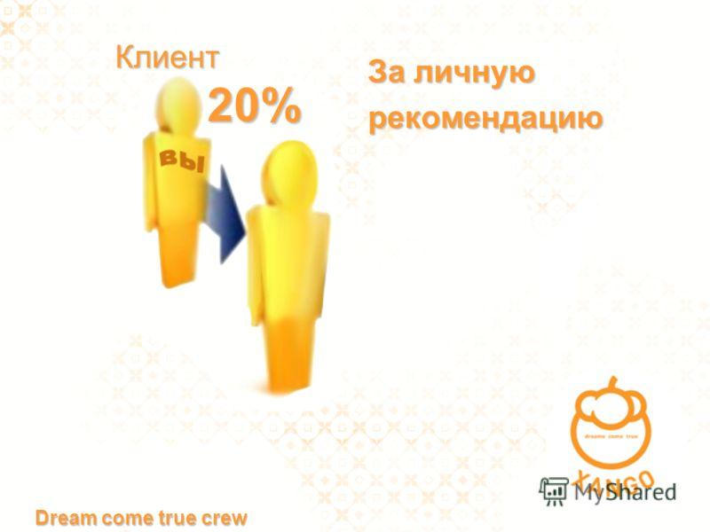 20% За личную рекомендацию Клиент Dream come true crew
