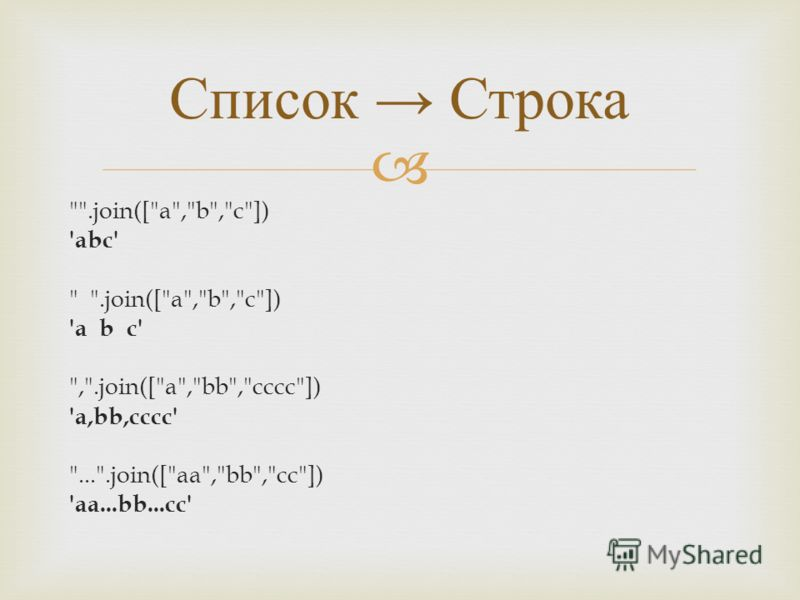 .join([a,b,c]) 'abc'  .join([a,b,c]) 'a b c' ,.join([a,bb,cccc]) 'a,bb,cccc' ....join([aa,bb,cc]) 'aa...bb...cc' Список Строка