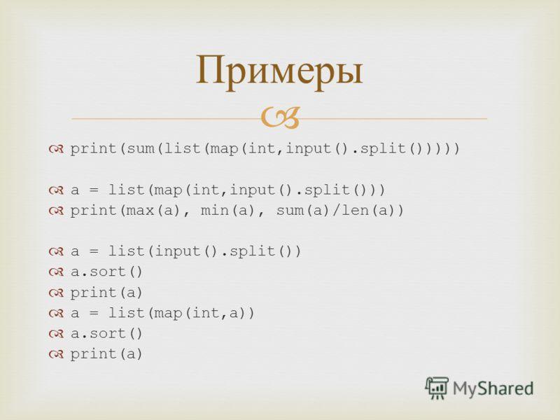 print(sum(list(map(int,input().split())))) a = list(map(int,input().split())) print(max(a), min(a), sum(a)/len(a)) a = list(input().split()) a.sort() print(a) a = list(map(int,a)) a.sort() print(a) Примеры