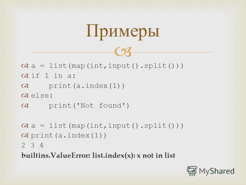 a = list(map(int,input().split())) if 1 in a: print(a.index(1)) else: print('Not found') a = list(map(int,input().split())) print(a.index(1)) 2 3 4 builtins.ValueError: list.index(x): x not in list Примеры