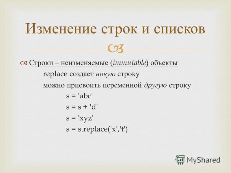 Строки – неизменяемые ( immutable ) объекты replace создает новую строку можно присвоить переменной другую строку s = 'abc' s = s + 'd' s = 'xyz' s = s.replace('x','t') Изменение строк и списков
