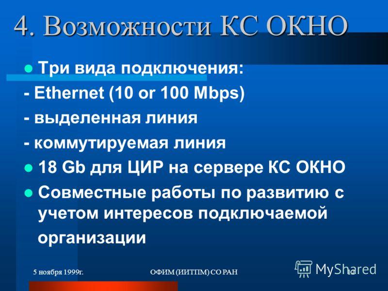 5 ноября 1999г.ОФИМ (ИИТПМ) СО РАН12 4. Возможности КС ОКНО Три вида подключения: - Ethernet (10 or 100 Mbps) - выделенная линия - коммутируемая линия 18 Gb для ЦИР на сервере КС ОКНО Совместные работы по развитию с учетом интересов подключаемой орга