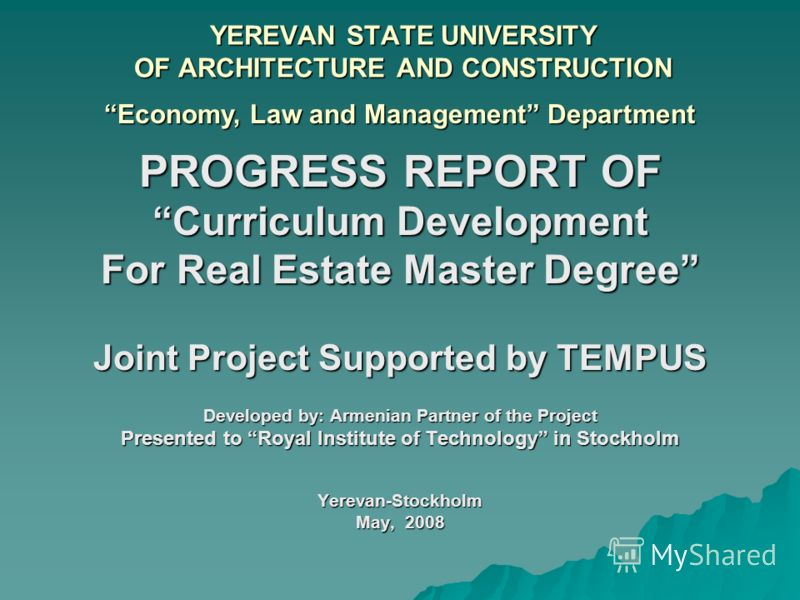 YEREVAN STATE UNIVERSITY OF ARCHITECTURE AND CONSTRUCTION PROGRESS REPORT OF Curriculum Development For Real Estate Master Degree Joint Project Supported by TEMPUS Developed by: Armenian Partner of the Project Presented to Royal Institute of Technolo