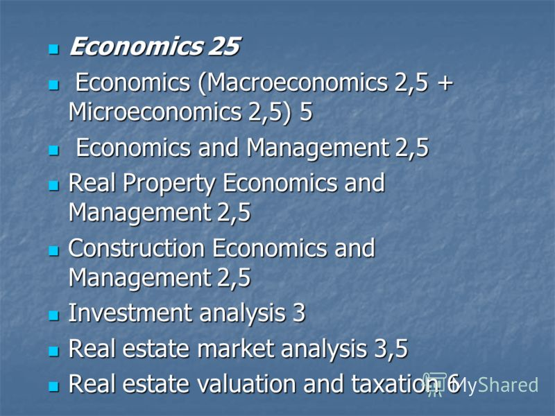 Economics 25 Economics 25 Economics (Macroeconomics 2,5 + Microeconomics 2,5) 5 Economics (Macroeconomics 2,5 + Microeconomics 2,5) 5 Economics and Management 2,5 Economics and Management 2,5 Real Property Economics and Management 2,5 Real Property E
