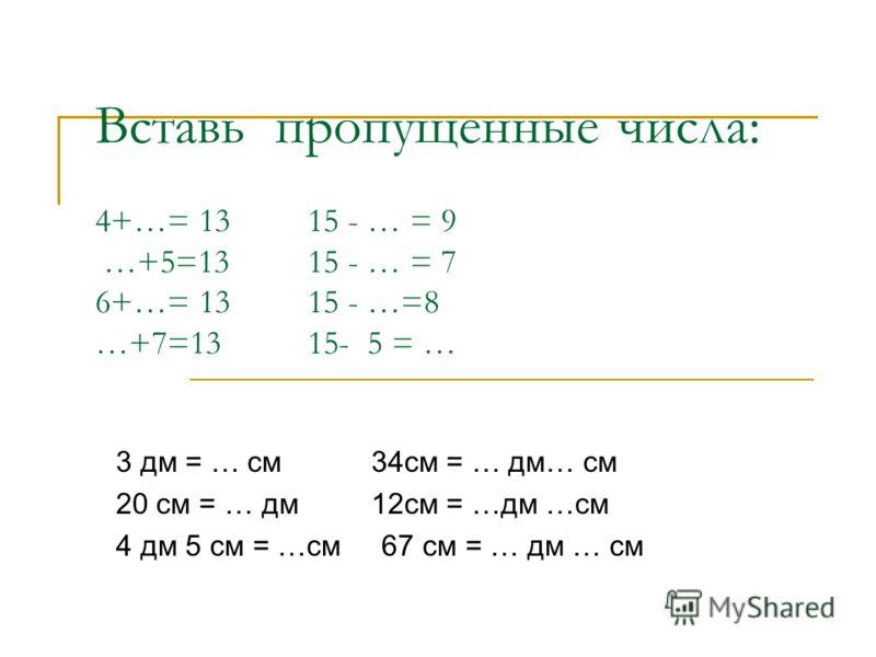 Вставь пропущенные числа: 4+…= 13 15 - … = 9 …+5=13 15 - … = 7 6+…= 13 15 - …=8 …+7=13 15- 5 = … 3 дм = … см 34см = … дм… см 20 см = … дм 12см = …дм …см 4 дм 5 см = …см 67 см = … дм … см