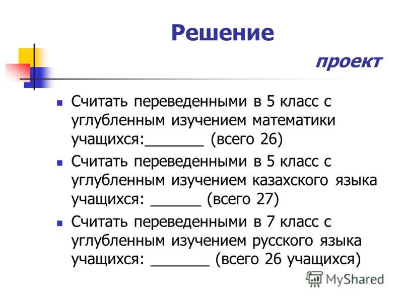 Решение проект Считать переведенными в 5 класс с углубленным изучением математики учащихся:_______ (всего 26) Считать переведенными в 5 класс с углубленным изучением казахского языка учащихся: ______ (всего 27) Считать переведенными в 7 класс с углуб