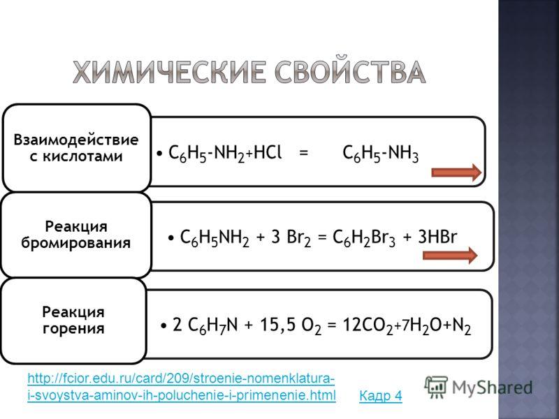 С 6 Н 5 -NН 2 + НСl = С 6 Н 5 -NН 3 Взаимодействие с кислотами С 6 Н 5 NH 2 + 3 Br 2 = C 6 H 2 Br 3 + 3H Br Реакция бромирования 2 С 6 Н 7 N + 15,5 О 2 = 12 СО 2 + 7 Н 2 О +N 2 Реакция горения Кадр 4 http://fcior.edu.ru/card/209/stroenie-nomenklatura