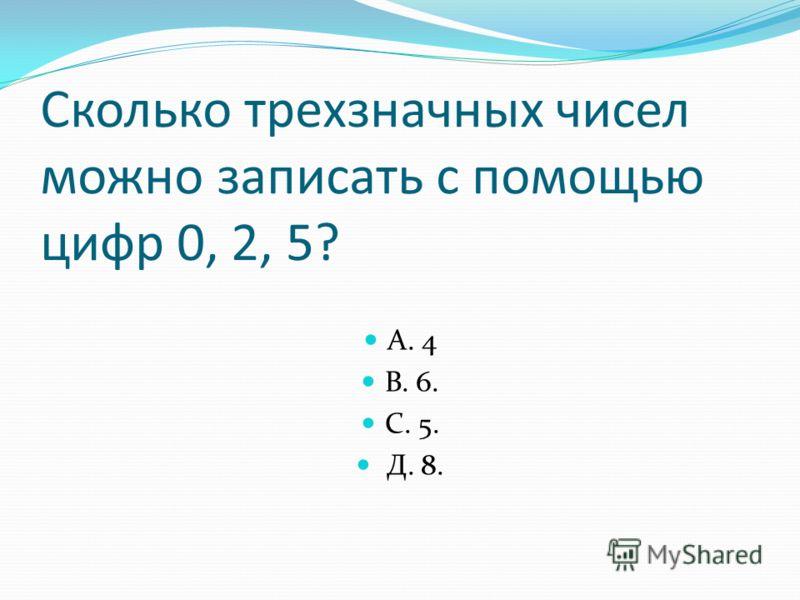 Сколько трехзначных чисел можно записать с помощью цифр 0, 2, 5? А. 4 В. 6. С. 5. Д. 8.