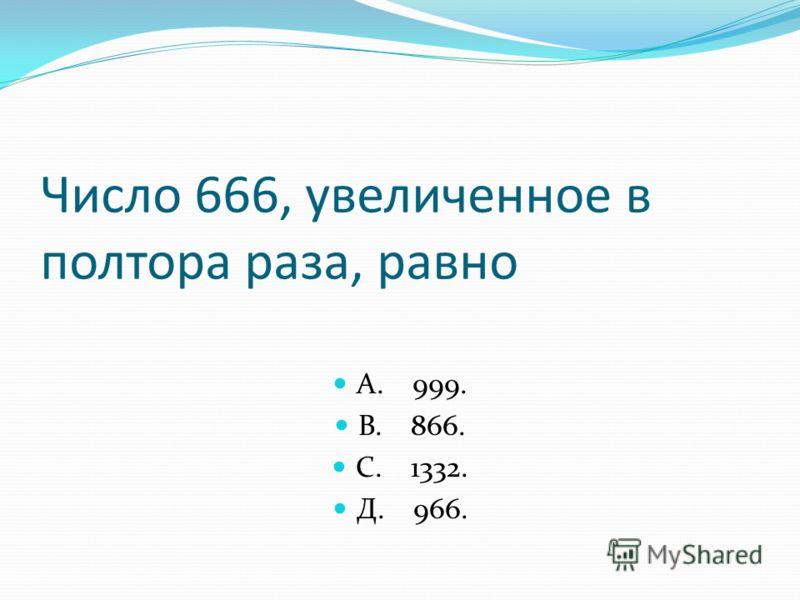 Число 666, увеличенное в полтора раза, равно А. 999. В. 866. С. 1332. Д. 966.
