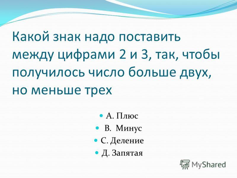 Какой знак надо поставить между цифрами 2 и 3, так, чтобы получилось число больше двух, но меньше трех А. Плюс В. Минус С. Деление Д. Запятая