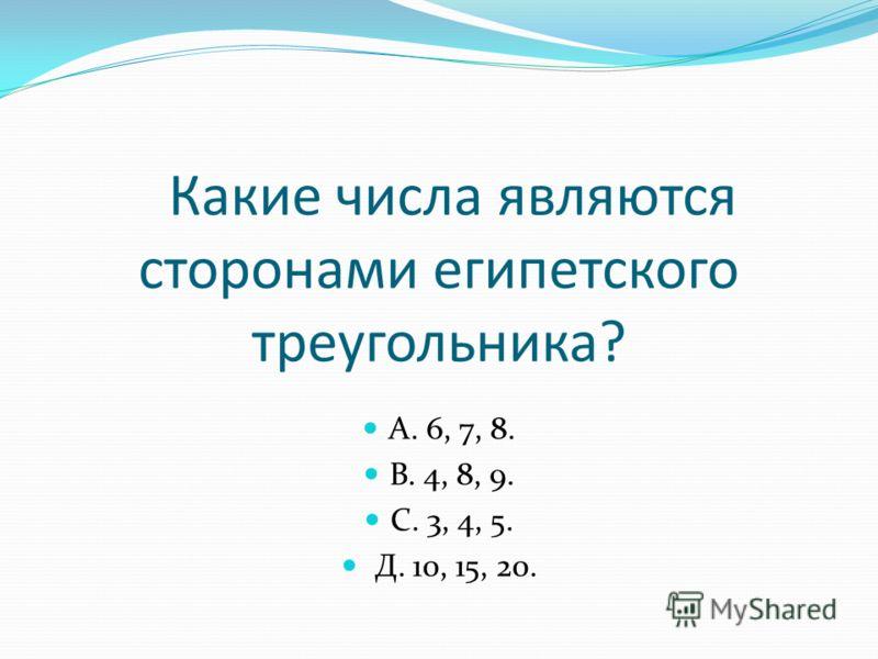 Какие числа являются сторонами египетского треугольника? А. 6, 7, 8. В. 4, 8, 9. С. 3, 4, 5. Д. 10, 15, 20.