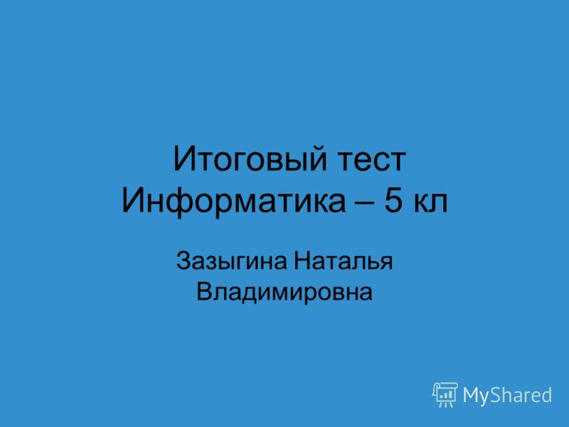 Итоговый тест Информатика – 5 кл Зазыгина Наталья Владимировна