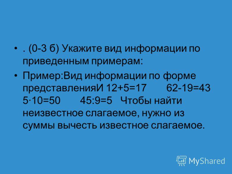 . (0-3 б) Укажите вид информации по приведенным примерам: Пример:Вид информации по форме представленияИ 12+5=17 62-19=43 5·10=50 45:9=5 Чтобы найти неизвестное слагаемое, нужно из суммы вычесть известное слагаемое.