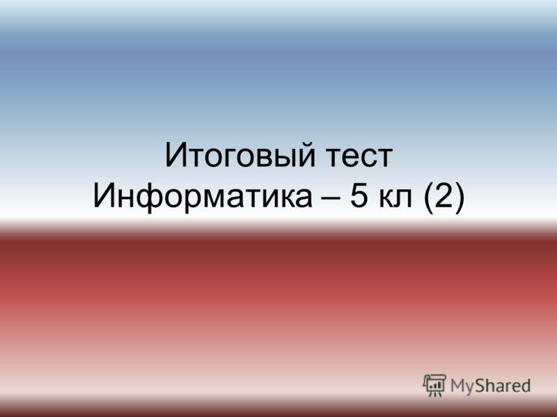 Итоговый тест Информатика – 5 кл (2)