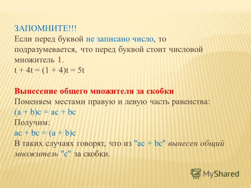 ЗАПОМНИТЕ!!! Если перед буквой не записано число, то подразумевается, что перед буквой стоит числовой множитель 1. t + 4t = (1 + 4)t = 5t Вынесение общего множителя за скобки Поменяем местами правую и левую часть равенства: (a + b)с = ac + bc Получим