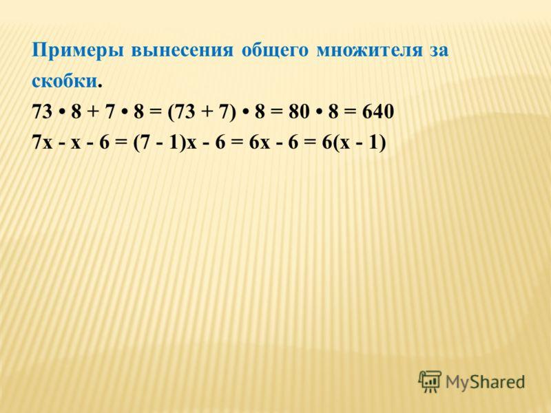 Примеры вынесения общего множителя за скобки. 73 8 + 7 8 = (73 + 7) 8 = 80 8 = 640 7x - x - 6 = (7 - 1)x - 6 = 6x - 6 = 6(x - 1)