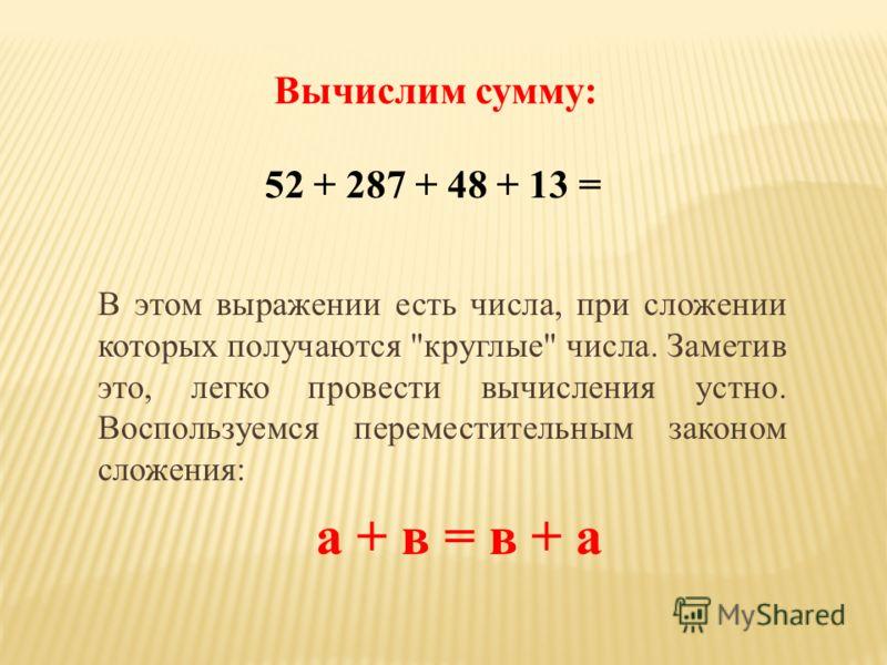 Вычислим сумму: 52 + 287 + 48 + 13 = В этом выражении есть числа, при сложении которых получаются круглые числа. Заметив это, легко провести вычисления устно. Воспользуемся переместительным законом сложения: а + в = в + а