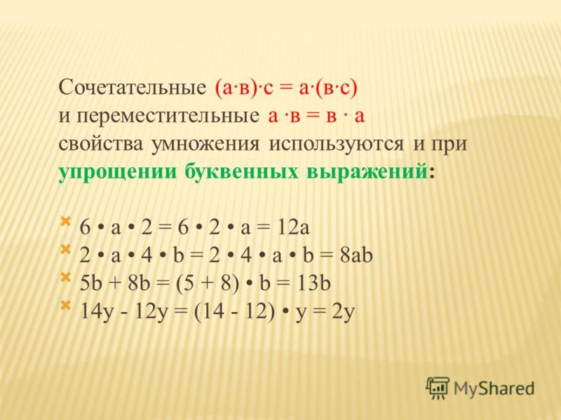 Сочетательные (а·в)·с = а·(в·с) и переместительные а ·в = в · а свойства умножения используются и при упрощении буквенных выражений: 6 a 2 = 6 2 a = 12a 2 a 4 b = 2 4 a b = 8ab 5b + 8b = (5 + 8) b = 13b 14y - 12y = (14 - 12) y = 2y