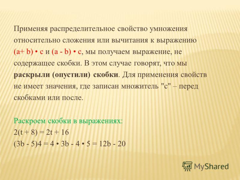 Применяя распределительное свойство умножения относительно сложения или вычитания к выражению (a+ b) с и (a - b) c, мы получаем выражение, не содержащее скобки. В этом случае говорят, что мы раскрыли (опустили) скобки. Для применения свойств не имеет