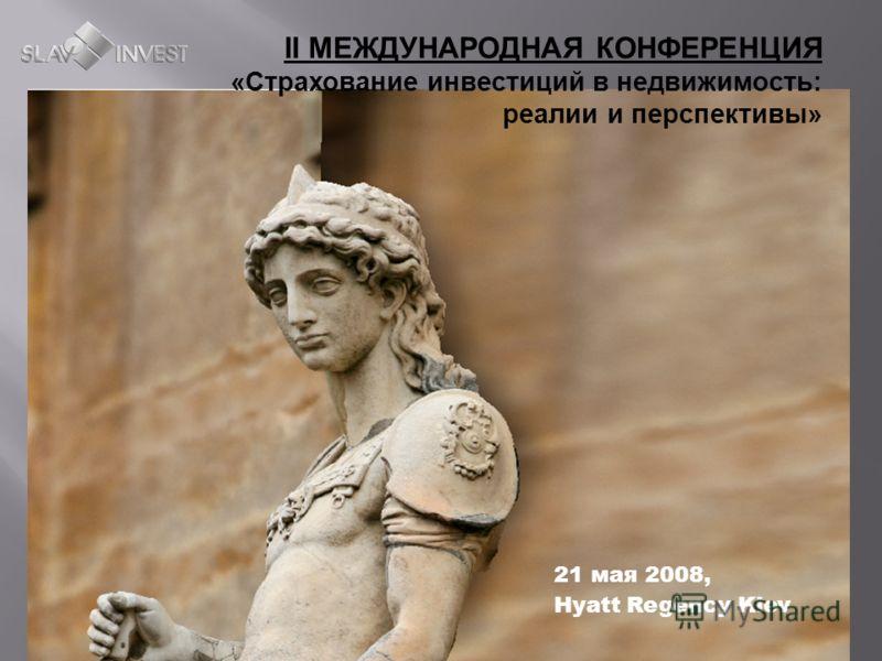 СТРАХОВАНИЕ ИНВЕСТИЦИЙ В НЕДВИЖИМОСТЬ II МЕЖДУНАРОДНАЯ КОНФЕРЕНЦИЯ «Страхование инвестиций в недвижимость: реалии и перспективы» 21 мая 2008, Hyatt Regency Kiev