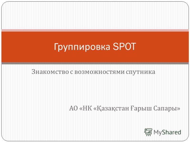 Знакомство с возможностями спутника Группировка SPOT АО « НК « Қазақстан Ғарыш Сапары »