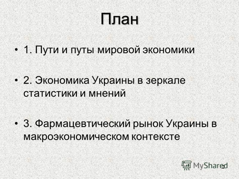 План 1. Пути и путы мировой экономики 2. Экономика Украины в зеркале статистики и мнений 3. Фармацевтический рынок Украины в макроэкономическом контексте 2