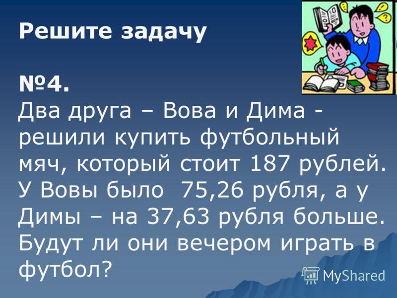 Решите задачу 4. Два друга – Вова и Дима - решили купить футбольный мяч, который стоит 187 рублей. У Вовы было 75,26 рубля, а у Димы – на 37,63 рубля больше. Будут ли они вечером играть в футбол?