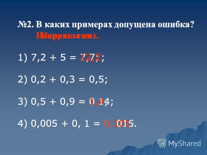 2. В каких примерах допущена ошибка? 1) 7,2 + 5 = 7,7; 2) 0,2 + 0,3 = 0,5; 3) 0,5 + 0,9 = 0,14; 4) 0,005 + 0, 1 = 0, 015. 2. В каких примерах допущена ошибка? Исправьте их. 1) 7,2 + 5 = 12,7; 2) 0,2 + 0,3 = 0,5; 3) 0,5 + 0,9 = 0,14; 4) 0,005 + 0, 1 =