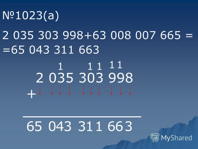2 035 303 998 + 1023(а) 2 035 303 998+63 008 007 665 = 56670080063 66633311405 11 111 =65 043 311 663