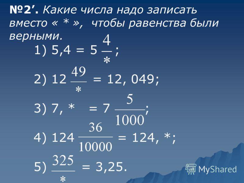 2. Какие числа надо записать вместо « * », чтобы равенства были верными. 1) 5,4 = 5 ; 2) 12 = 12, 049; 3) 7, * = 7 ; 4) 124 = 124, *; 5) = 3,25.
