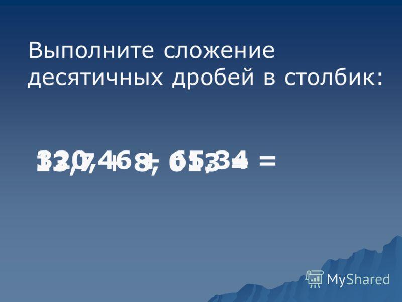 Выполните сложение десятичных дробей в столбик: 320,46 + 65,34 = 13,7 + 8, 013 =