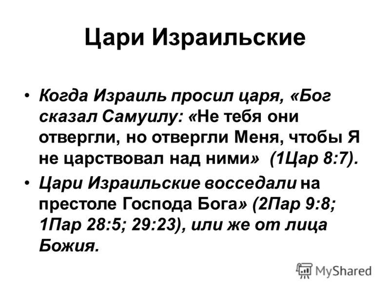 Цари Израильские Когда Израиль просил царя, «Бог сказал Самуилу: «Не тебя они отвергли, но отвергли Меня, чтобы Я не царствовал над ними» (1Цар 8:7). Цари Израильские восседали на престоле Господа Бога» (2Пар 9:8; 1Пар 28:5; 29:23), или же от лица Бо