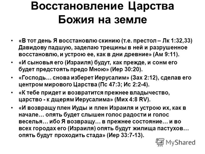 Восстановление Царства Божия на земле «В тот день Я восстановлю скинию (т.е. престол – Лк 1:32,33) Давидову падшую, заделаю трещины в ней и разрушенное восстановлю, и устрою ее, как в дни древние» (Ам 9:11). «И сыновья его (Израиля) будут, как прежде