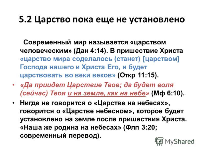 5.2 Царство пока еще не установлено Современный мир называется «царством человеческим» (Дан 4:14). В пришествие Христа «царство мира соделалось (станет) [царством] Господа нашего и Христа Его, и будет царствовать во веки веков» (Откр 11:15). «Да прии