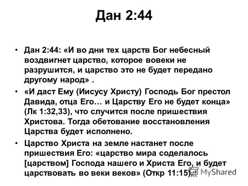 Дан 2:44 Дан 2:44: «И во дни тех царств Бог небесный воздвигнет царство, которое вовеки не разрушится, и царство это не будет передано другому народ». «И даст Ему (Иисусу Христу) Господь Бог престол Давида, отца Его… и Царству Его не будет конца» (Лк