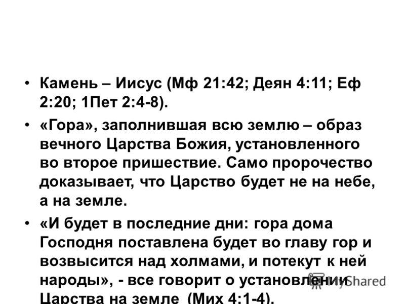 Камень – Иисус (Мф 21:42; Деян 4:11; Еф 2:20; 1Пет 2:4-8). «Гора», заполнившая всю землю – образ вечного Царства Божия, установленного во второе пришествие. Само пророчество доказывает, что Царство будет не на небе, а на земле. «И будет в последние д