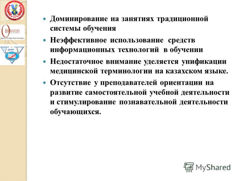 Доминирование на занятиях традиционной системы обучения Неэффективное использование средств информационных технологий в обучении Недостаточное внимание уделяется унификации медицинской терминологии на казахском языке. Отсутствие у преподавателей орие